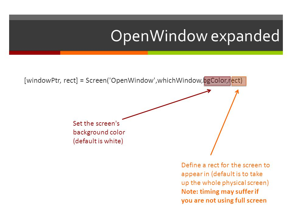 OpenWindow expanded [windowPtr, rect] = Screen( OpenWindow ,whichWindow,bgColor,rect) Set the screen s background color (default is white)